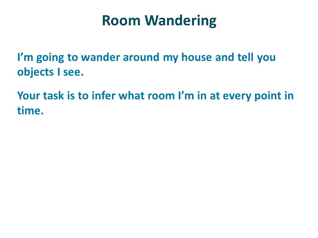 Room Wandering I'm going to wander around my house and tell you objects I see. Your task is to infer what room I'm in at every point in time.