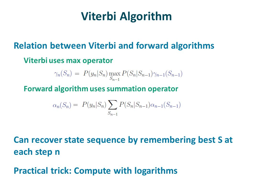 Viterbi Algorithm Relation between Viterbi and forward algorithms Viterbi uses max operator Forward algorithm uses summation operator Can recover state sequence by remembering best S at each step n Practical trick: Compute with logarithms