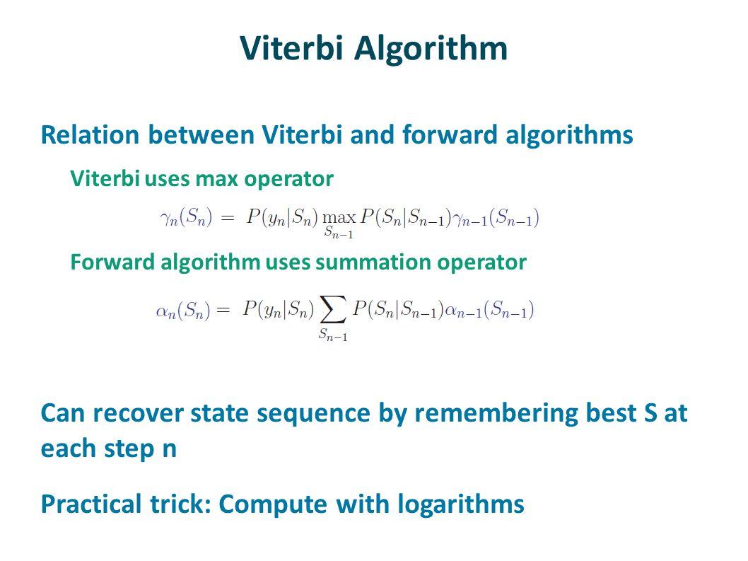 Viterbi Algorithm Relation between Viterbi and forward algorithms Viterbi uses max operator Forward algorithm uses summation operator Can recover stat
