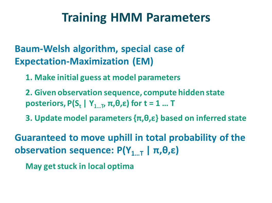 Training HMM Parameters Baum-Welsh algorithm, special case of Expectation-Maximization (EM) 1. Make initial guess at model parameters 2. Given observa