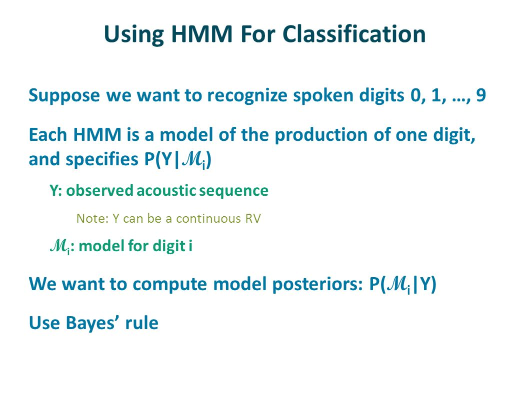 Using HMM For Classification Suppose we want to recognize spoken digits 0, 1, …, 9 Each HMM is a model of the production of one digit, and specifies P(Y| M i ) Y: observed acoustic sequence Note: Y can be a continuous RV M i : model for digit i We want to compute model posteriors: P( M i |Y) Use Bayes' rule