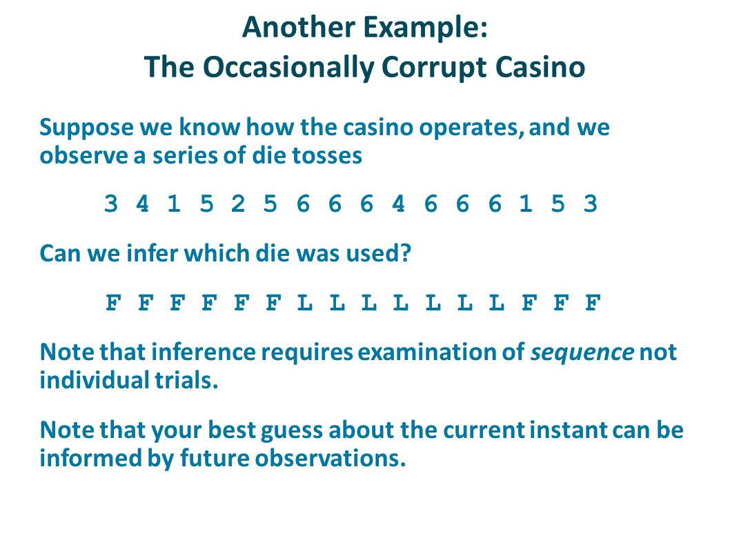 Another Example: The Occasionally Corrupt Casino Suppose we know how the casino operates, and we observe a series of die tosses 3 4 1 5 2 5 6 6 6 4 6 6 6 1 5 3 Can we infer which die was used.