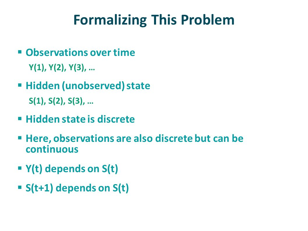 Formalizing This Problem  Observations over time Y(1), Y(2), Y(3), …  Hidden (unobserved) state S(1), S(2), S(3), …  Hidden state is discrete  Her