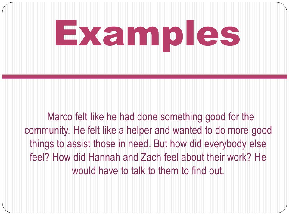 Examples Marco felt like he had done something good for the community. He felt like a helper and wanted to do more good things to assist those in need