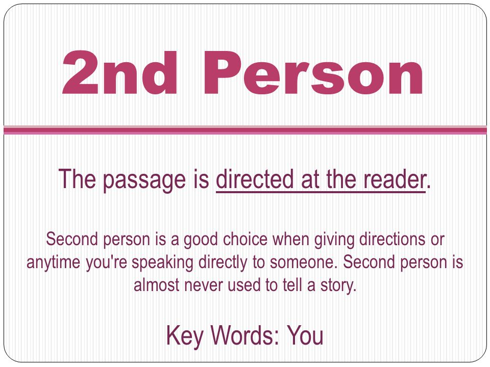 2nd Person The passage is directed at the reader. Second person is a good choice when giving directions or anytime you're speaking directly to someone