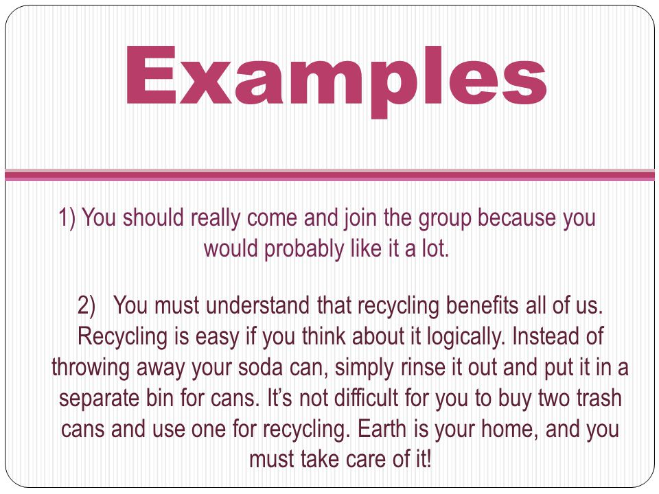 Examples 1) You should really come and join the group because you would probably like it a lot. 2) You must understand that recycling benefits all of