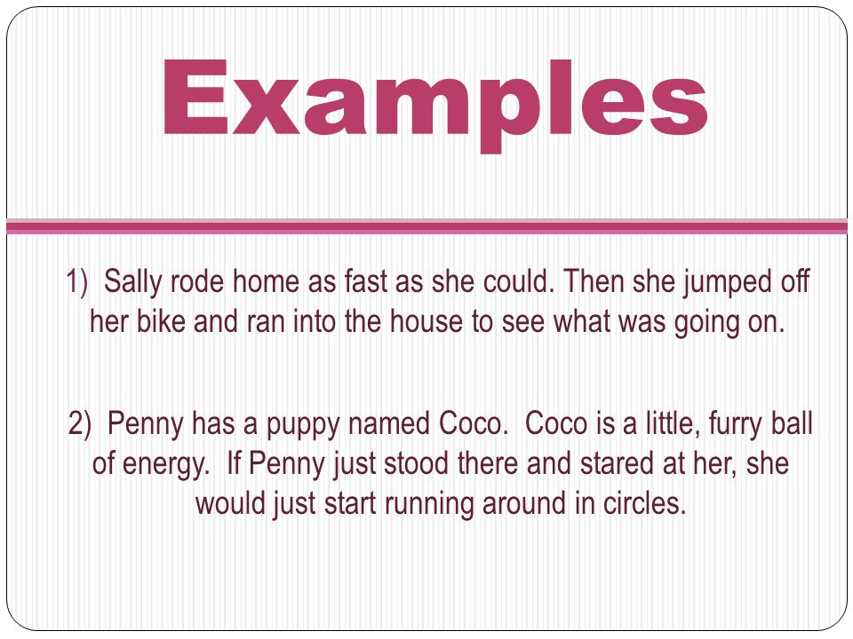 Examples 1) Sally rode home as fast as she could. Then she jumped off her bike and ran into the house to see what was going on. 2) Penny has a puppy n