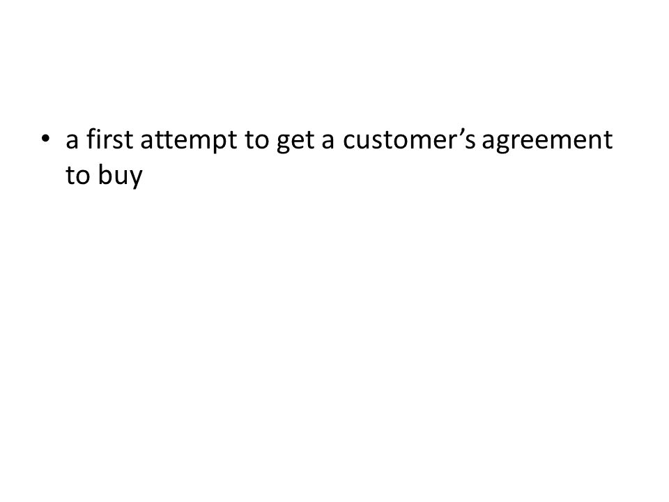 a first attempt to get a customer's agreement to buy