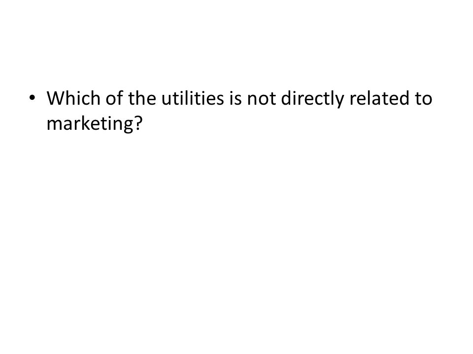 Which of the utilities is not directly related to marketing?
