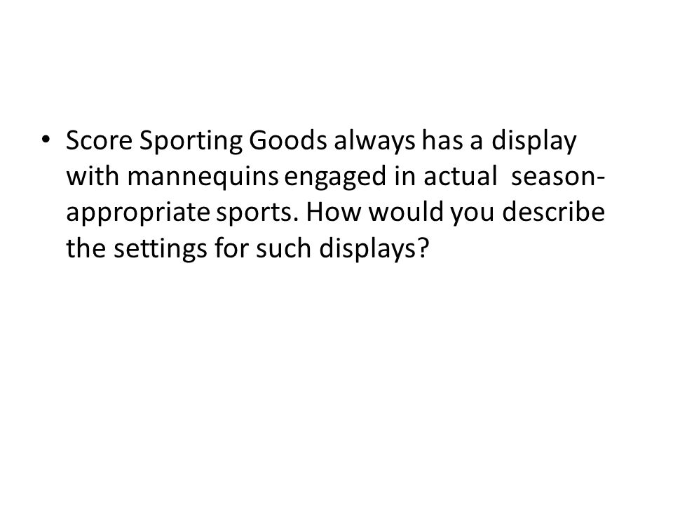 Score Sporting Goods always has a display with mannequins engaged in actual season- appropriate sports.