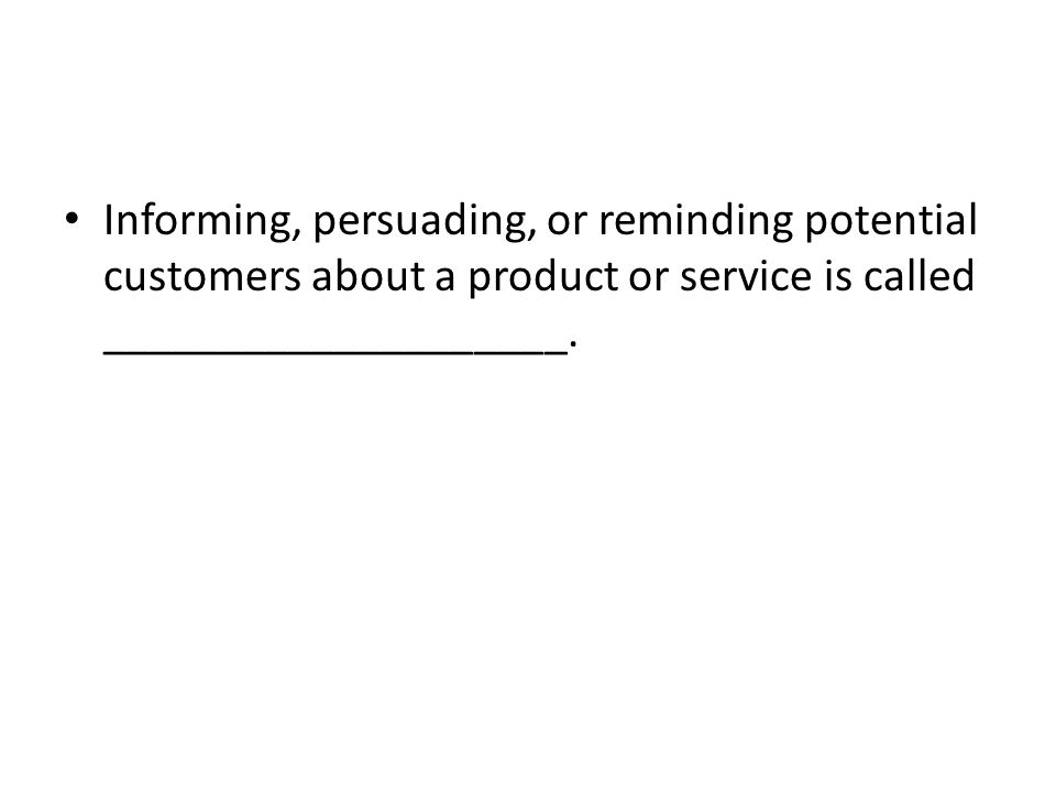 Informing, persuading, or reminding potential customers about a product or service is called ____________________.