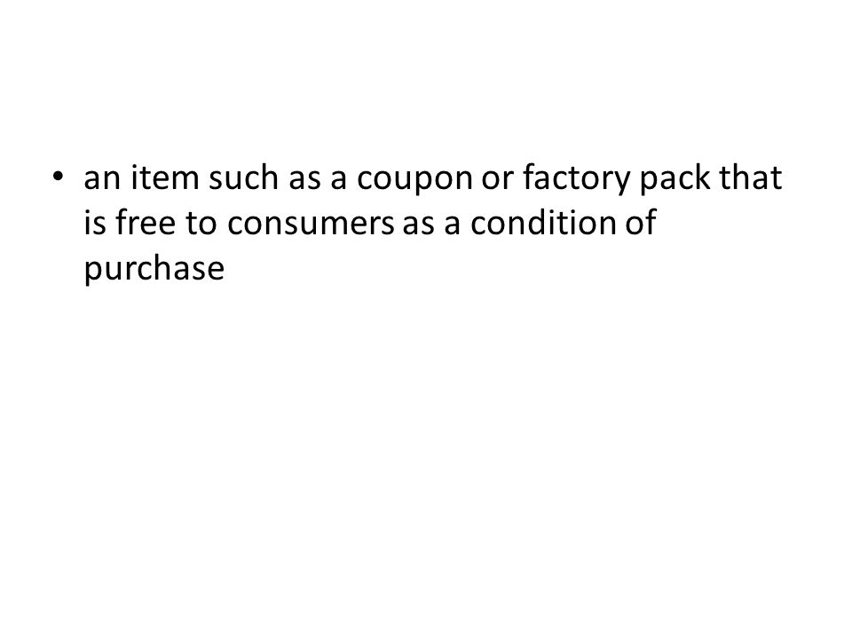 an item such as a coupon or factory pack that is free to consumers as a condition of purchase