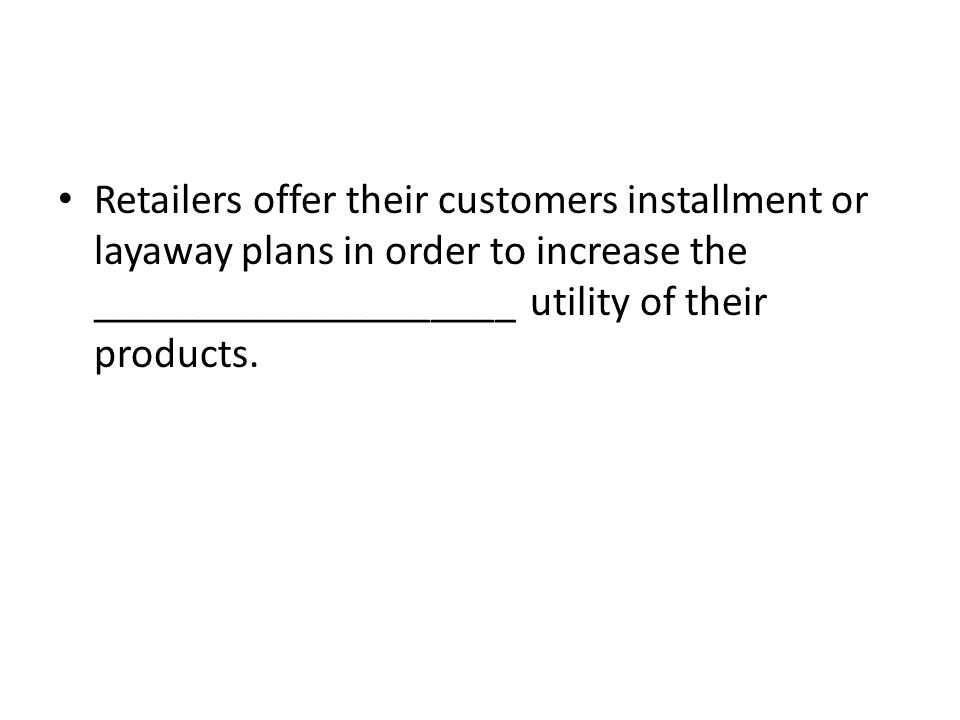 Retailers offer their customers installment or layaway plans in order to increase the ____________________ utility of their products.