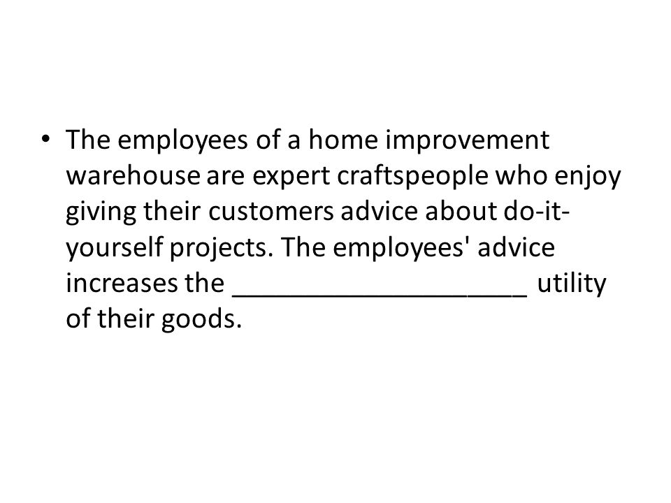 The employees of a home improvement warehouse are expert craftspeople who enjoy giving their customers advice about do-it- yourself projects.