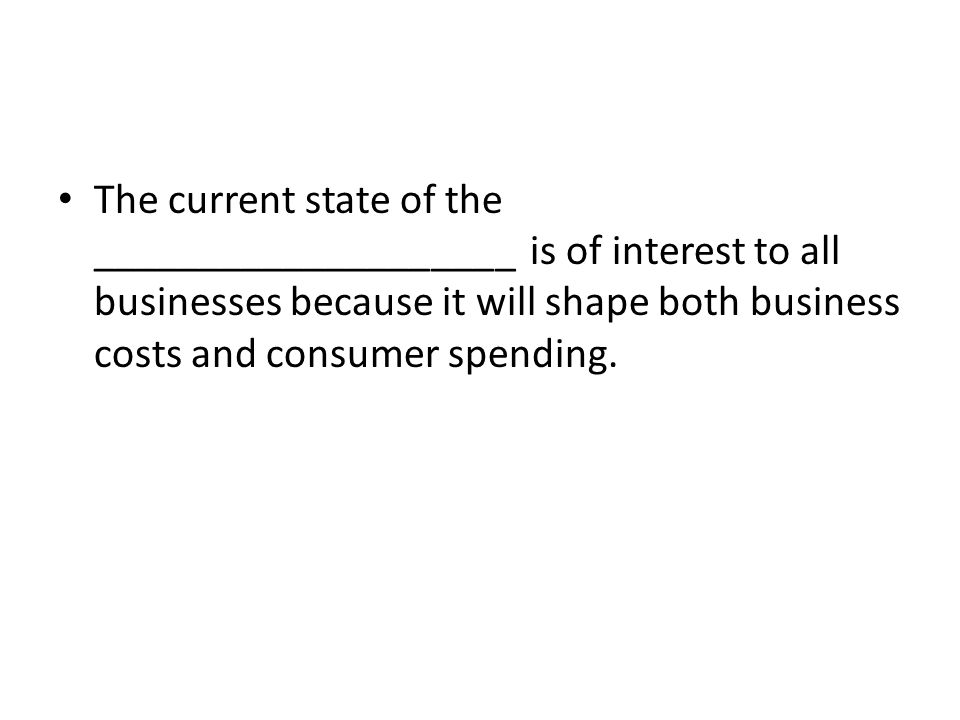 The current state of the ____________________ is of interest to all businesses because it will shape both business costs and consumer spending.