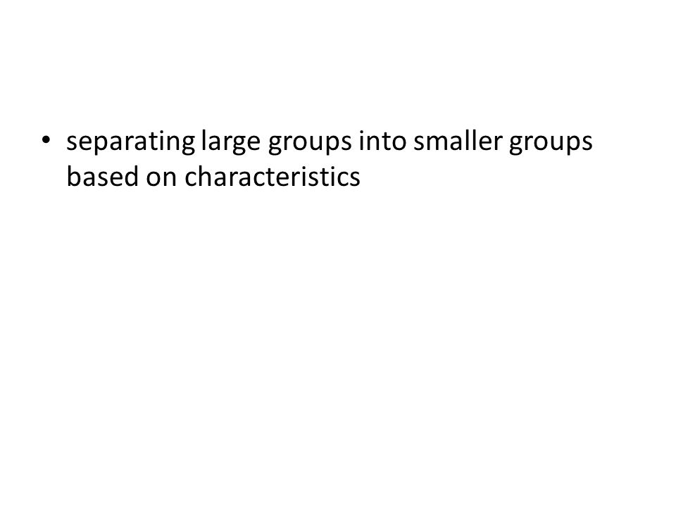 separating large groups into smaller groups based on characteristics