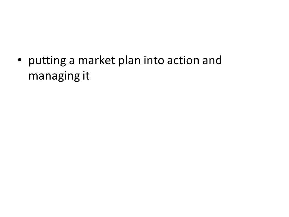 putting a market plan into action and managing it