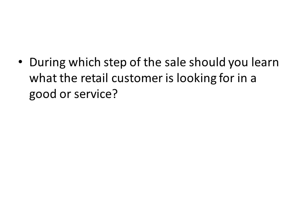 During which step of the sale should you learn what the retail customer is looking for in a good or service?