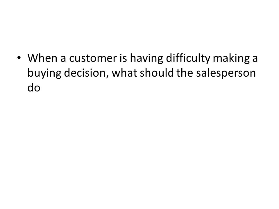 When a customer is having difficulty making a buying decision, what should the salesperson do