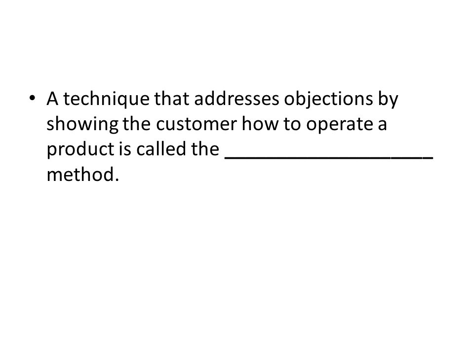 A technique that addresses objections by showing the customer how to operate a product is called the ____________________ method.
