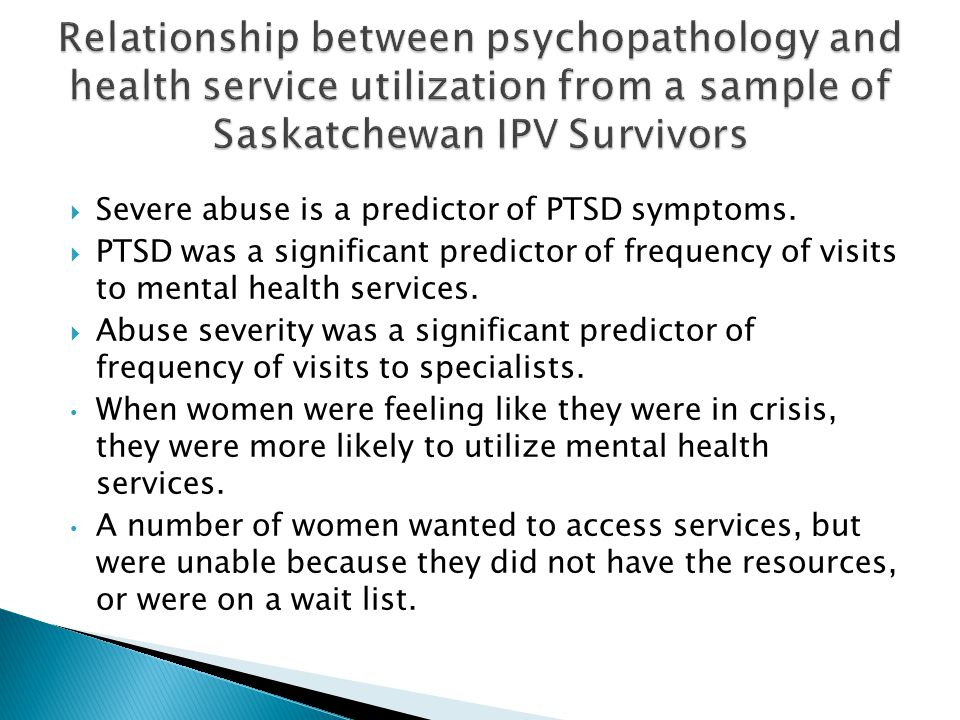 Severe abuse is a predictor of PTSD symptoms.  PTSD was a significant predictor of frequency of visits to mental health services.  Abuse severity