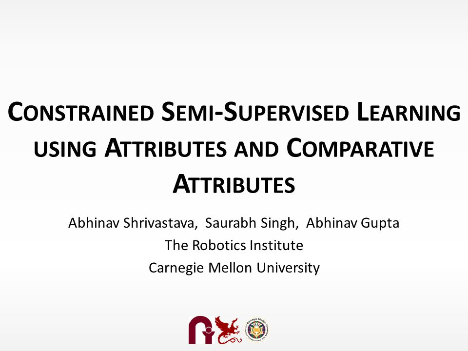 C ONSTRAINED S EMI -S UPERVISED L EARNING USING A TTRIBUTES AND C OMPARATIVE A TTRIBUTES Abhinav Shrivastava, Saurabh Singh, Abhinav Gupta The Robotics Institute Carnegie Mellon University