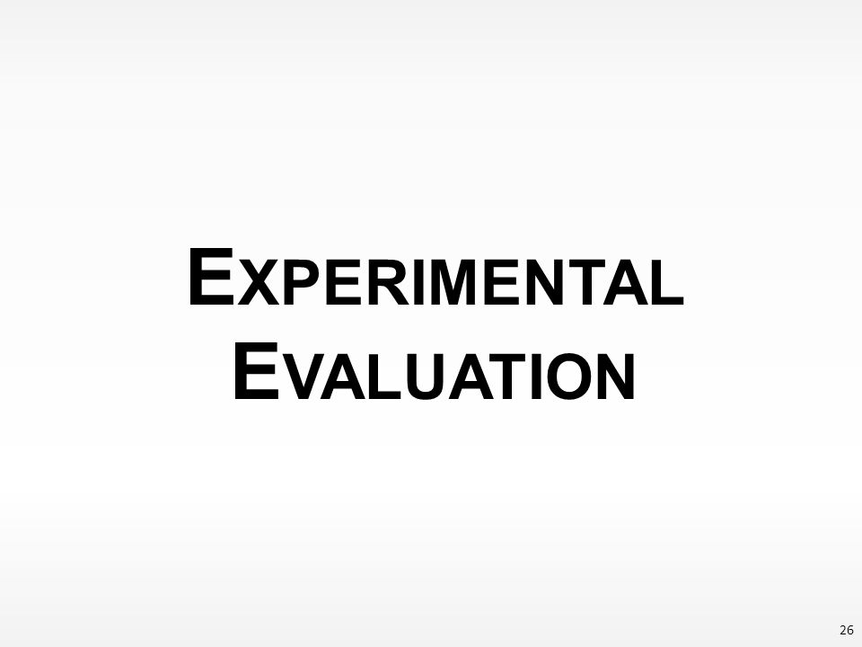 E XPERIMENTAL E VALUATION 26