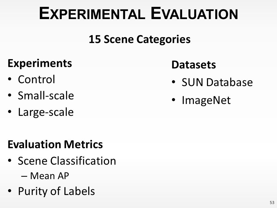 E XPERIMENTAL E VALUATION Experiments Control Small-scale Large-scale Evaluation Metrics Scene Classification – Mean AP Purity of Labels Datasets SUN Database ImageNet 15 Scene Categories 53