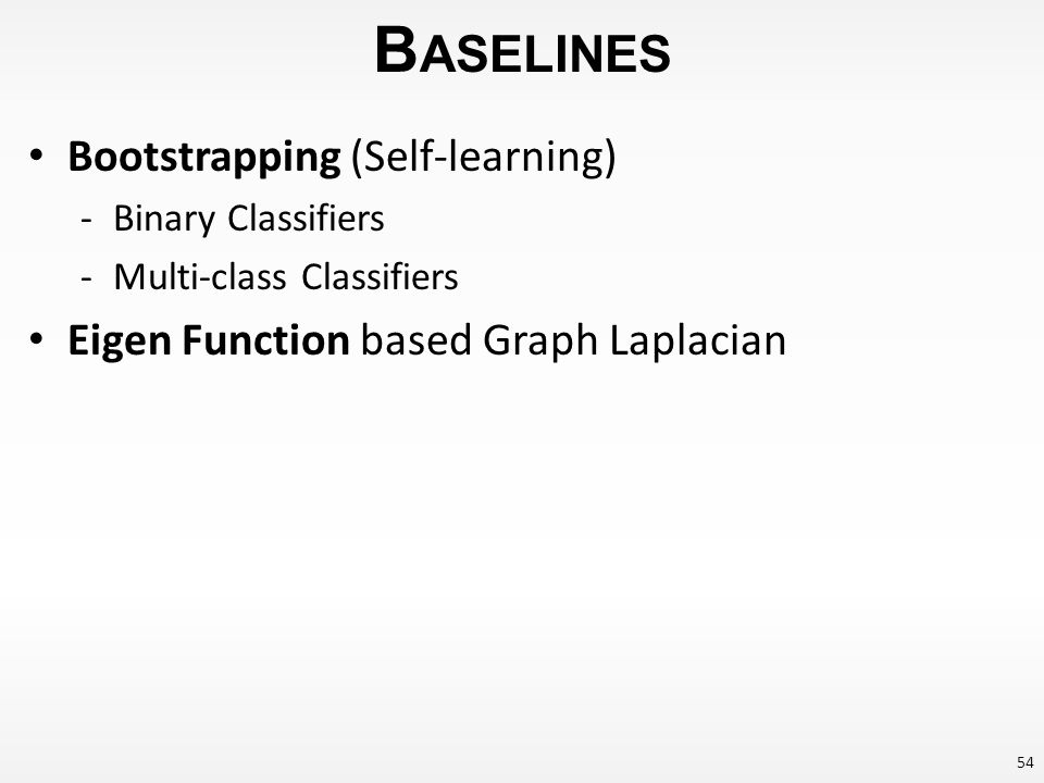 B ASELINES Bootstrapping (Self-learning) -Binary Classifiers -Multi-class Classifiers Eigen Function based Graph Laplacian 54