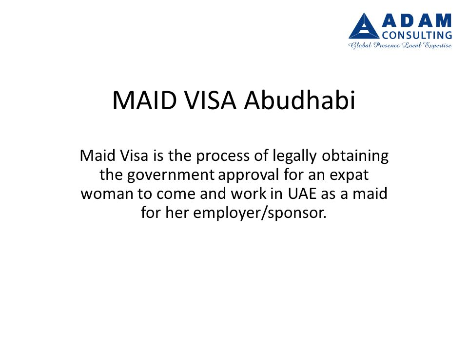 MAID VISA Abudhabi Maid Visa is the process of legally obtaining the government approval for an expat woman to come and work in UAE as a maid for her employer/sponsor.