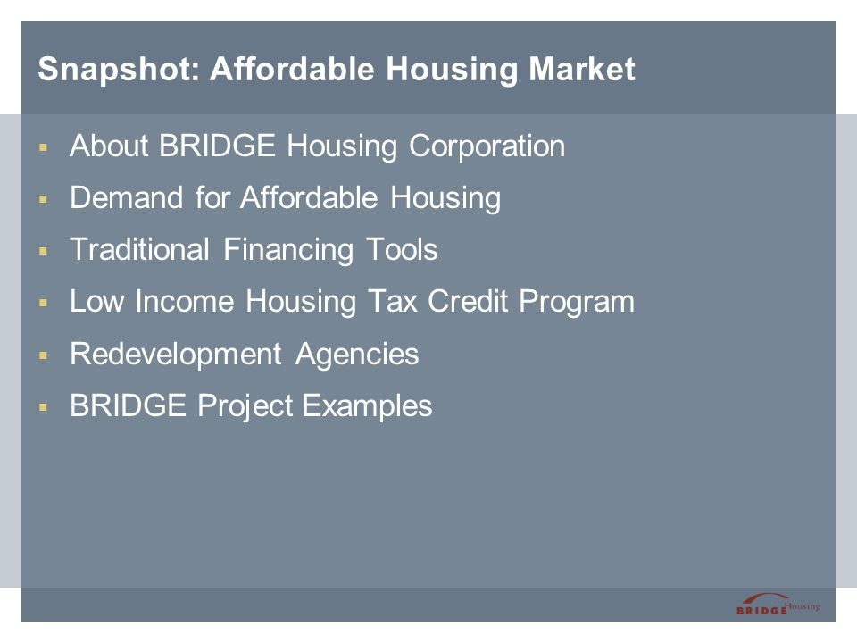 Snapshot: Affordable Housing Market  About BRIDGE Housing Corporation  Demand for Affordable Housing  Traditional Financing Tools  Low Income Hous