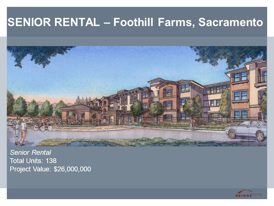 SENIOR RENTAL – Foothill Farms, Sacramento Senior Rental Total Units: 138 Project Value: $26,000,000