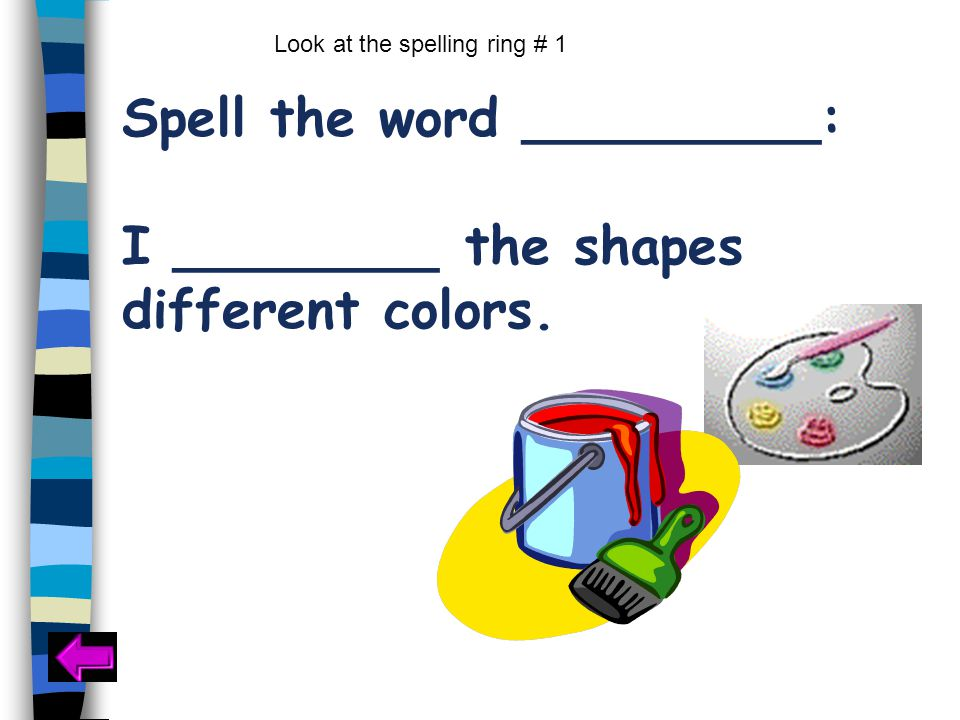 Spell the word _________: I ________ the shapes different colors. Look at the spelling ring # 1