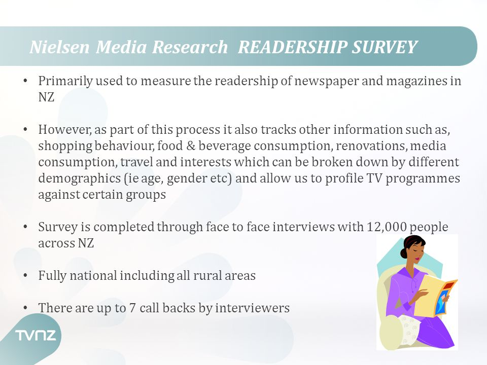 Nielsen Media Research READERSHIP SURVEY Primarily used to measure the readership of newspaper and magazines in NZ However, as part of this process it also tracks other information such as, shopping behaviour, food & beverage consumption, renovations, media consumption, travel and interests which can be broken down by different demographics (ie age, gender etc) and allow us to profile TV programmes against certain groups Survey is completed through face to face interviews with 12,000 people across NZ Fully national including all rural areas There are up to 7 call backs by interviewers