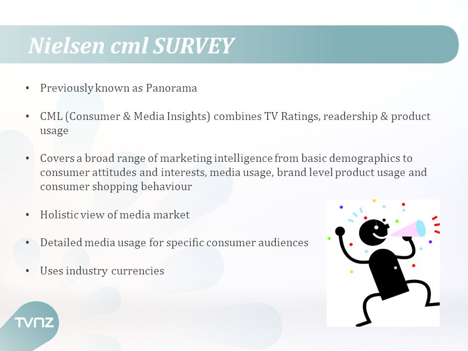 Nielsen cml SURVEY Previously known as Panorama CML (Consumer & Media Insights) combines TV Ratings, readership & product usage Covers a broad range of marketing intelligence from basic demographics to consumer attitudes and interests, media usage, brand level product usage and consumer shopping behaviour Holistic view of media market Detailed media usage for specific consumer audiences Uses industry currencies