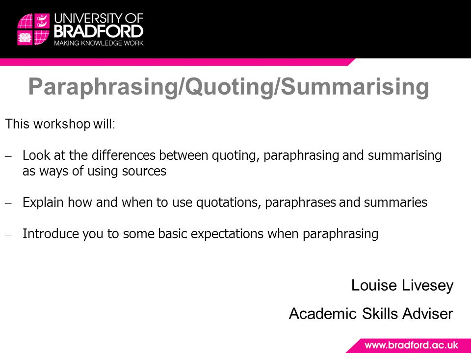 Paraphrasing/Quoting/Summarising This workshop will: – Look at the differences between quoting, paraphrasing and summarising as ways of using sources – Explain how and when to use quotations, paraphrases and summaries – Introduce you to some basic expectations when paraphrasing Louise Livesey Academic Skills Adviser