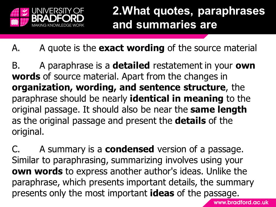 2.What quotes, paraphrases and summaries are A.A quote is the exact wording of the source material B.A paraphrase is a detailed restatement in your own words of source material.