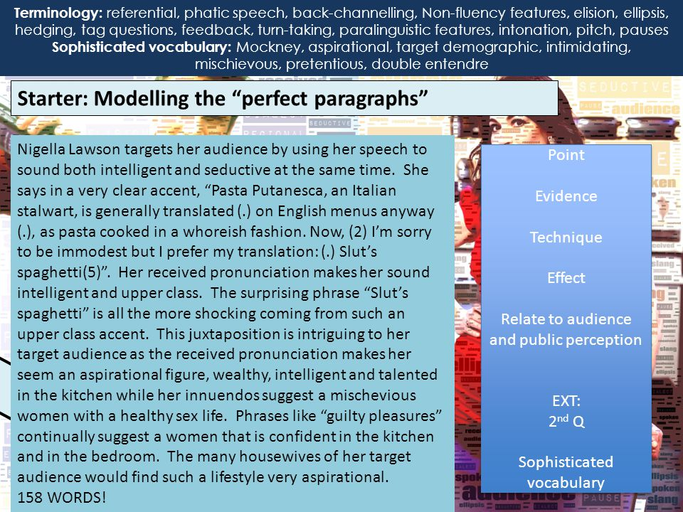 Starter: Modelling the perfect paragraphs Terminology: interactional, transactional, referential, phatic speech, back-channelling, Non-fluency features, elision, ellipsis, hedging, tag questions, feedback, paralinguistic Features, intonation, pitch, pauses, received pronunciation, slang, dialect Nigella Lawson targets her audience by using her speech to sound both intelligent and seductive at the same time.