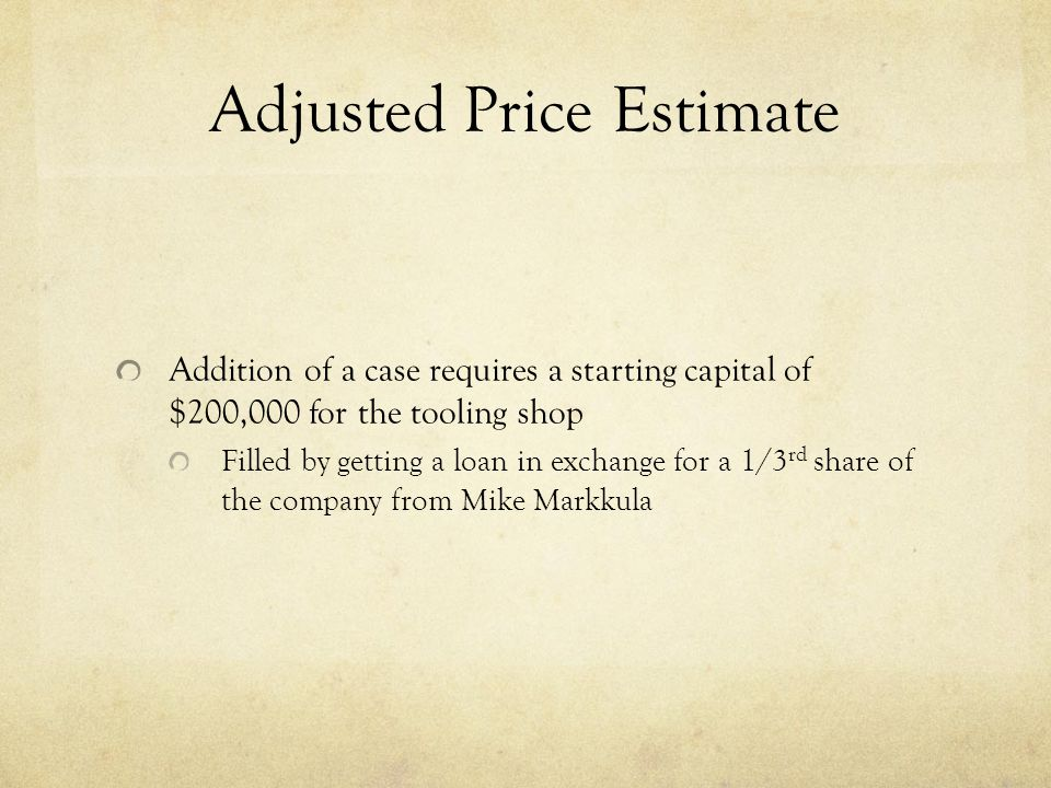 Adjusted Price Estimate Addition of a case requires a starting capital of $200,000 for the tooling shop Filled by getting a loan in exchange for a 1/3 rd share of the company from Mike Markkula