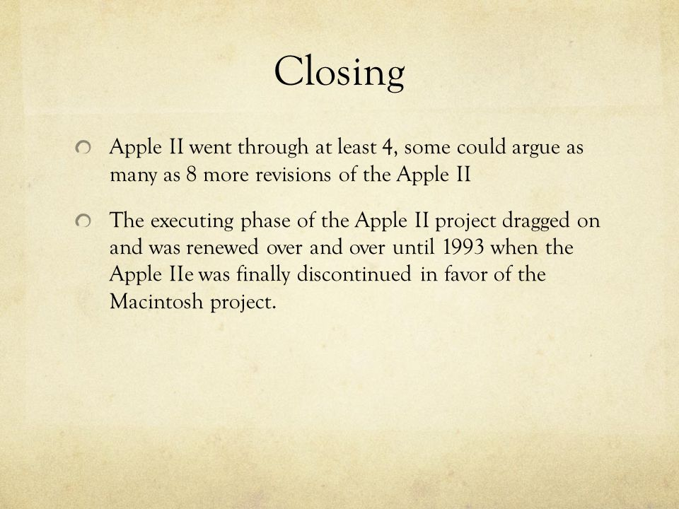 Closing Apple II went through at least 4, some could argue as many as 8 more revisions of the Apple II The executing phase of the Apple II project dragged on and was renewed over and over until 1993 when the Apple IIe was finally discontinued in favor of the Macintosh project.