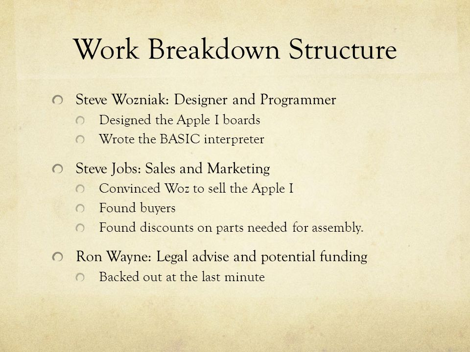 Work Breakdown Structure Steve Wozniak: Designer and Programmer Designed the Apple I boards Wrote the BASIC interpreter Steve Jobs: Sales and Marketing Convinced Woz to sell the Apple I Found buyers Found discounts on parts needed for assembly.