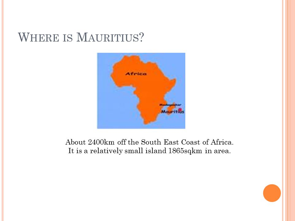 W HERE IS M AURITIUS . About 2400km off the South East Coast of Africa.