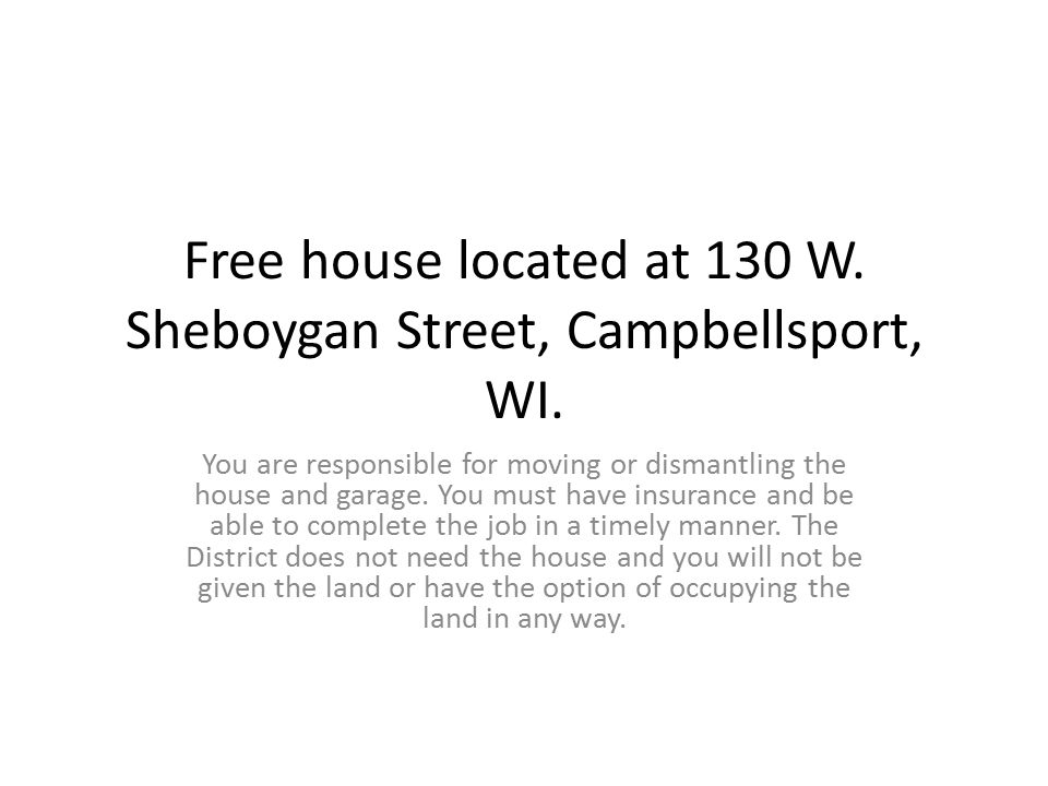 Free house located at 130 W. Sheboygan Street, Campbellsport, WI. You are responsible for moving or dismantling the house and garage. You must have in