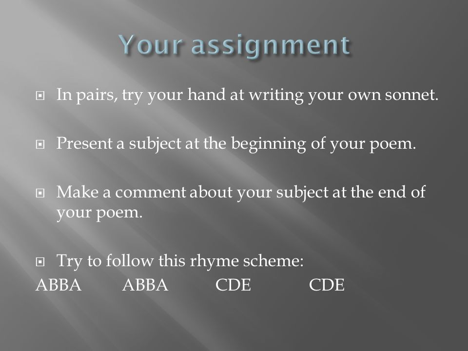  In pairs, try your hand at writing your own sonnet.  Present a subject at the beginning of your poem.  Make a comment about your subject at the en