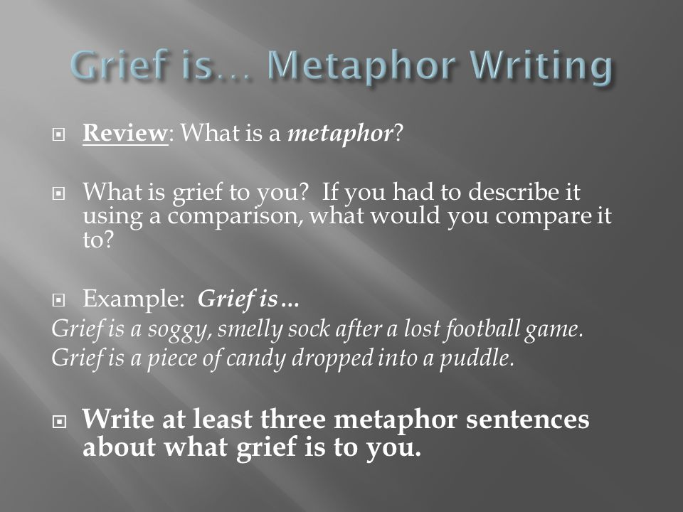  Review : What is a metaphor ?  What is grief to you? If you had to describe it using a comparison, what would you compare it to?  Example: Grief i