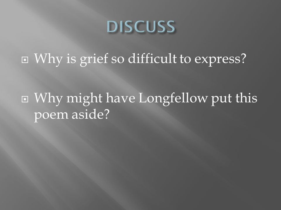  Why is grief so difficult to express?  Why might have Longfellow put this poem aside?