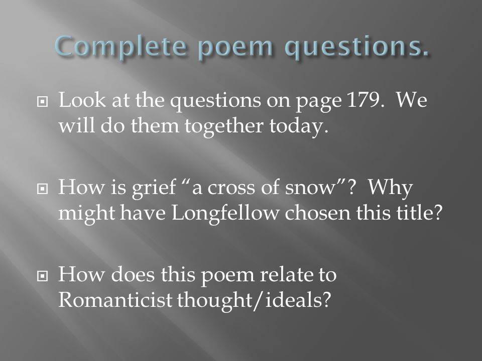 """ Look at the questions on page 179. We will do them together today.  How is grief """"a cross of snow""""? Why might have Longfellow chosen this title? """