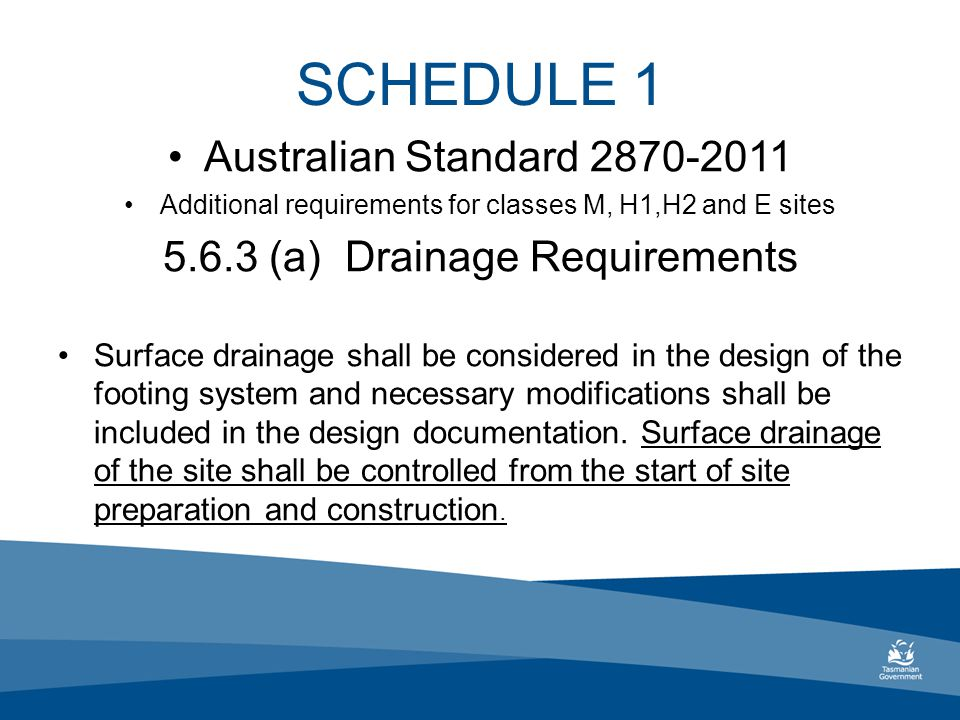 SCHEDULE 1 Australian Standard 2870-2011 Additional requirements for classes M, H1,H2 and E sites 5.6.3 (a) Drainage Requirements Surface drainage shall be considered in the design of the footing system and necessary modifications shall be included in the design documentation.