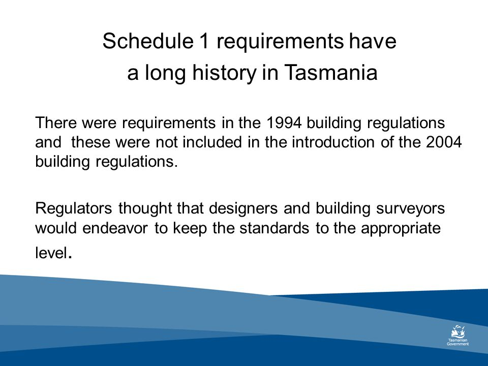 Schedule 1 requirements have a long history in Tasmania There were requirements in the 1994 building regulations and these were not included in the introduction of the 2004 building regulations.