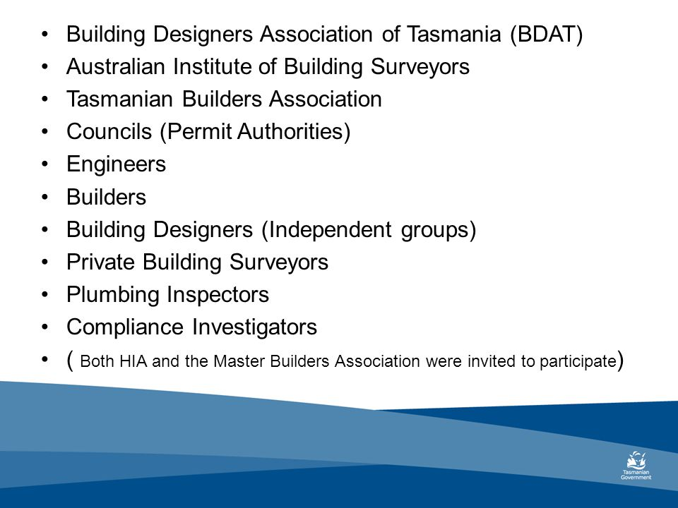 Building Designers Association of Tasmania (BDAT) Australian Institute of Building Surveyors Tasmanian Builders Association Councils (Permit Authorities) Engineers Builders Building Designers (Independent groups) Private Building Surveyors Plumbing Inspectors Compliance Investigators ( Both HIA and the Master Builders Association were invited to participate )
